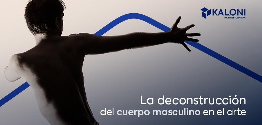 La deconstrucción del cuerpo masculino en el arte